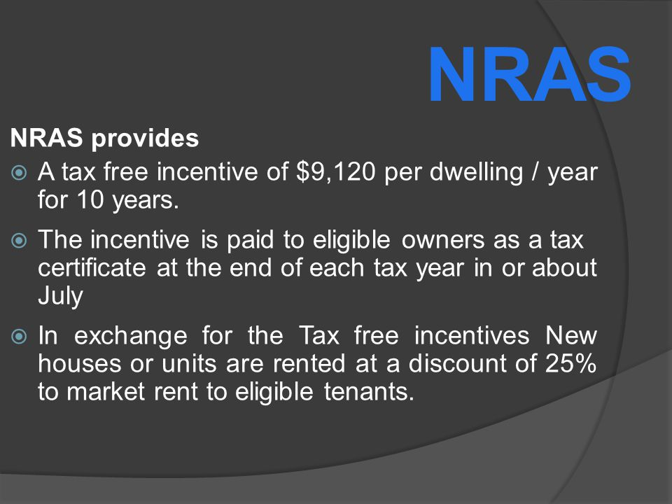 NRAS provides A tax free incentive of $9,120 per dwelling / year for 10 years.