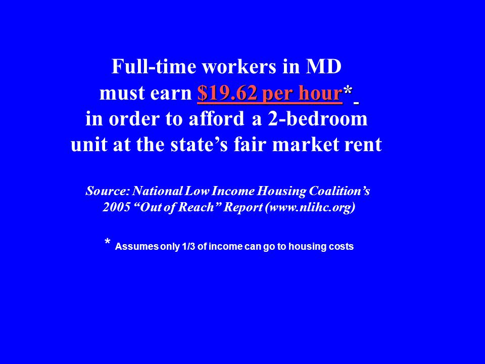 Full-time workers in MD $19.62 per hour* must earn $19.62 per hour* in order to afford a 2-bedroom unit at the states fair market rent Source: National Low Income Housing Coalitions 2005 Out of Reach Report (www.nlihc.org) * Assumes only 1/3 of income can go to housing costs