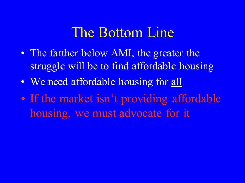 The Bottom Line The farther below AMI, the greater the struggle will be to find affordable housing We need affordable housing for all If the market isnt providing affordable housing, we must advocate for it