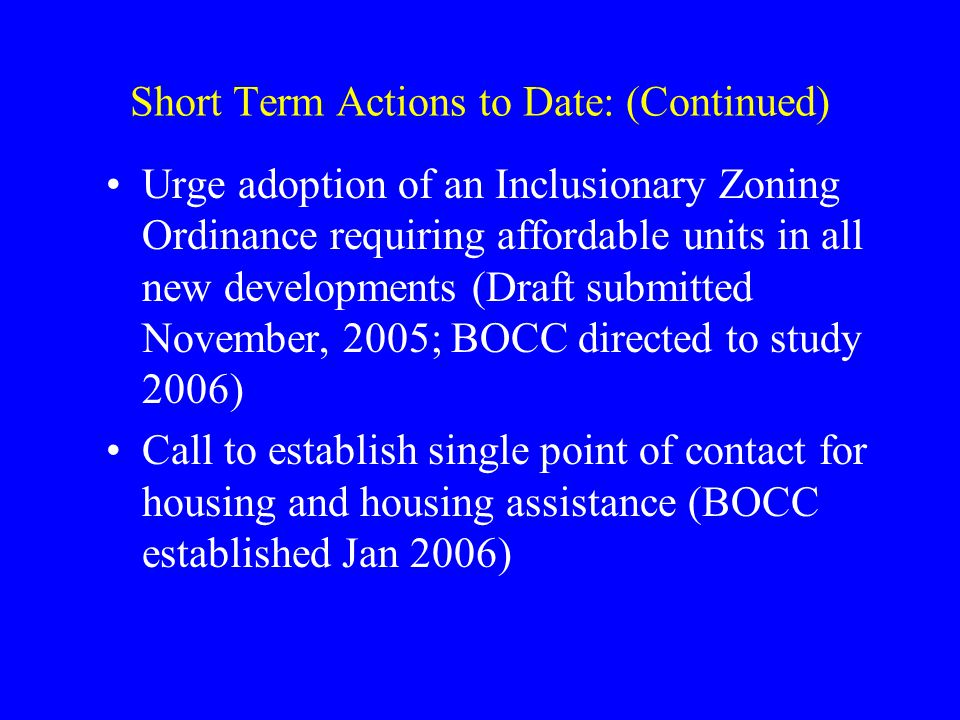 Short Term Actions to Date: (Continued) Urge adoption of an Inclusionary Zoning Ordinance requiring affordable units in all new developments (Draft submitted November, 2005; BOCC directed to study 2006) Call to establish single point of contact for housing and housing assistance (BOCC established Jan 2006)