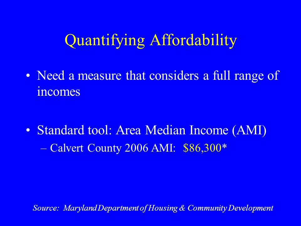 Quantifying Affordability Need a measure that considers a full range of incomes Standard tool: Area Median Income (AMI) –Calvert County 2006 AMI: $86,300* Source: Maryland Department of Housing & Community Development