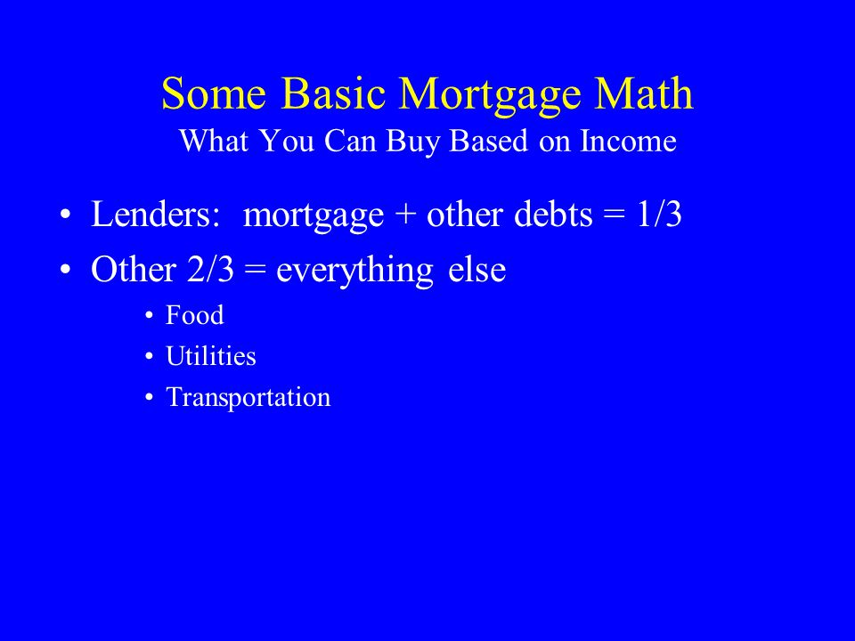 Some Basic Mortgage Math What You Can Buy Based on Income Lenders: mortgage + other debts = 1/3 Other 2/3 = everything else Food Utilities Transportation