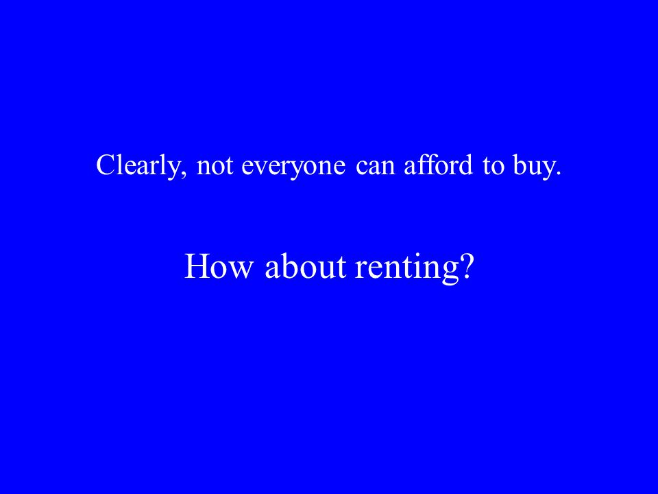 Clearly, not everyone can afford to buy. How about renting
