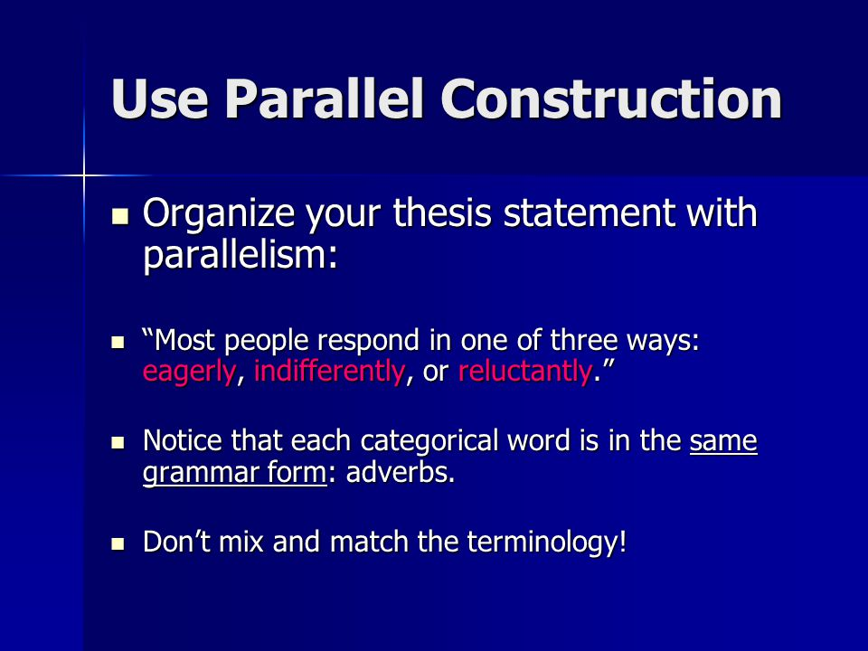 Use Parallel Construction Organize your thesis statement with parallelism: Organize your thesis statement with parallelism: Most people respond in one