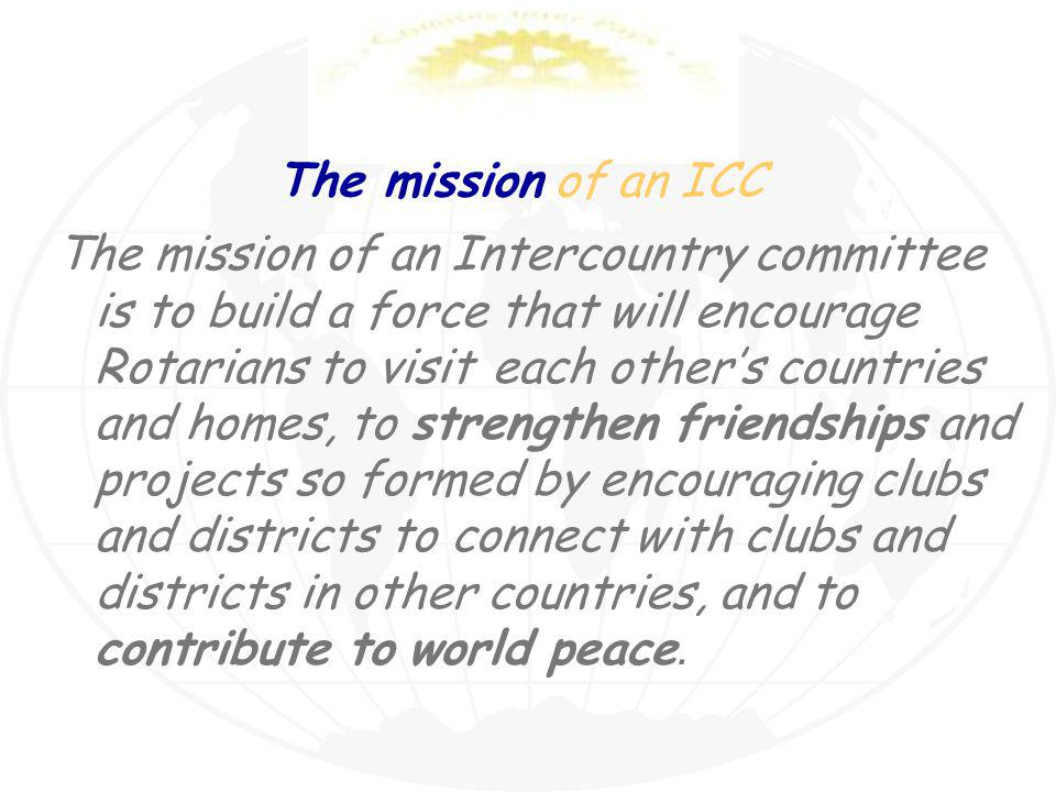 The mission of an ICC The mission of an Intercountry committee is to build a force that will encourage Rotarians to visit each others countries and homes, to strengthen friendships and projects so formed by encouraging clubs and districts to connect with clubs and districts in other countries, and to contribute to world peace.
