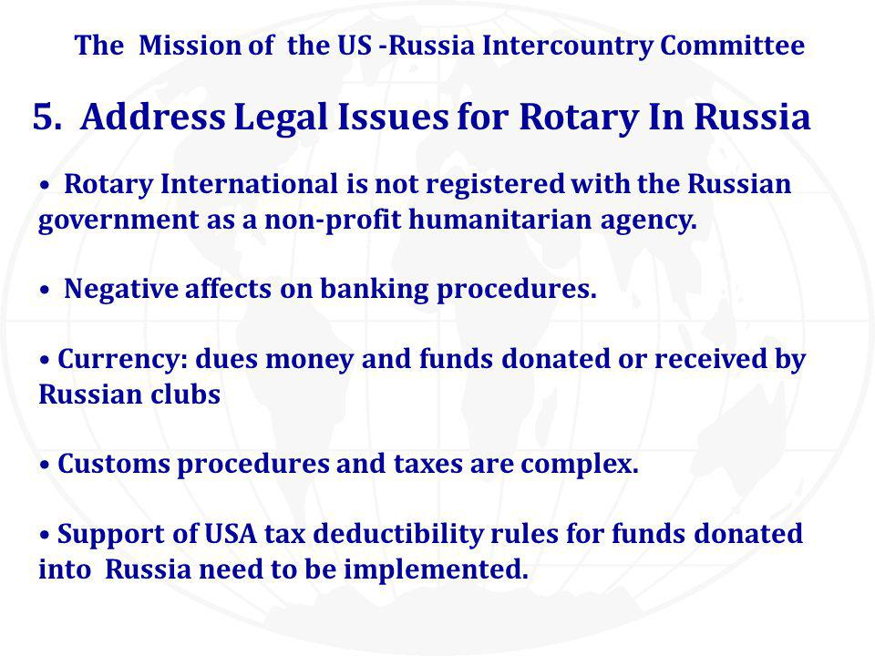 5. Address Legal Issues for Rotary In Russia Rotary International is not registered with the Russian government as a non-profit humanitarian agency. N