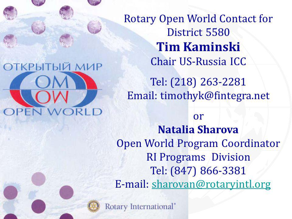 Rotary Open World Contact for District 5580 Tim Kaminski Chair US-Russia ICC Tel: (218) 263-2281 Email: timothyk@fintegra.net or Natalia Sharova Open World Program Coordinator RI Programs Division Tel: (847) 866-3381 E-mail: sharovan@rotaryintl.orgsharovan@rotaryintl.org