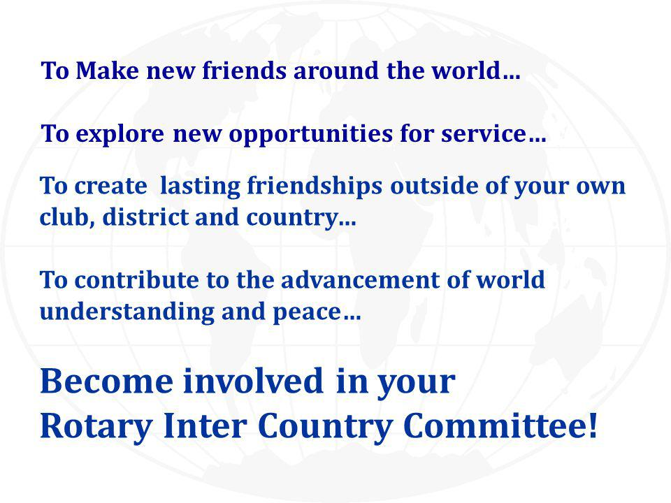 To Make new friends around the world… To explore new opportunities for service… To create lasting friendships outside of your own club, district and country… To contribute to the advancement of world understanding and peace… Become involved in your Rotary Inter Country Committee!