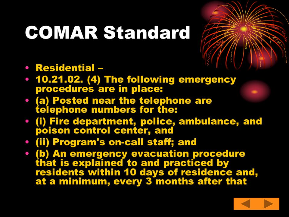 COMAR Standard Residential – 10.21.02. (4) The following emergency procedures are in place: (a) Posted near the telephone are telephone numbers for th