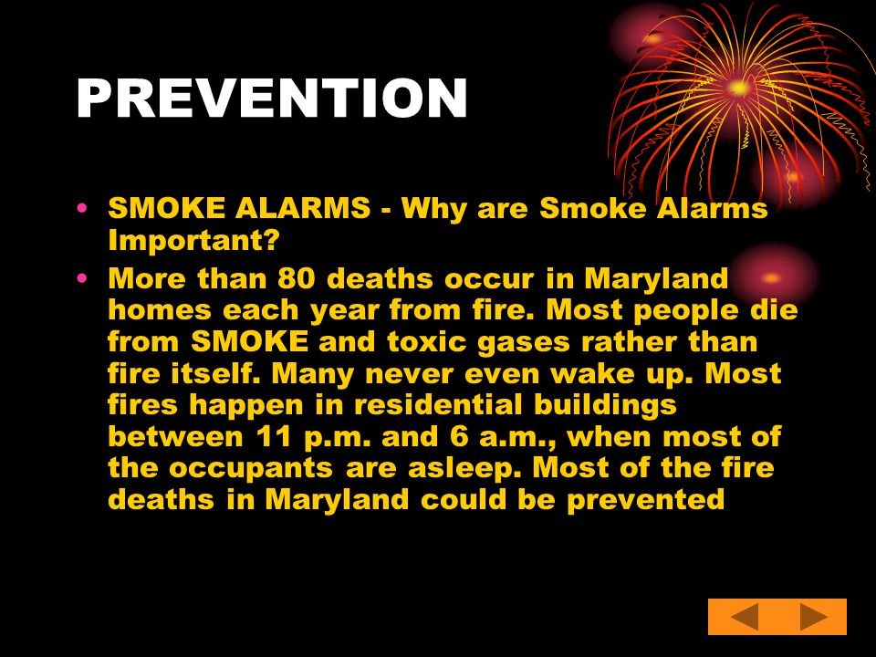 PREVENTION SMOKE ALARMS - Why are Smoke Alarms Important? More than 80 deaths occur in Maryland homes each year from fire. Most people die from SMOKE
