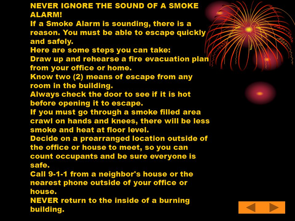 NEVER IGNORE THE SOUND OF A SMOKE ALARM! If a Smoke Alarm is sounding, there is a reason. You must be able to escape quickly and safely. Here are some
