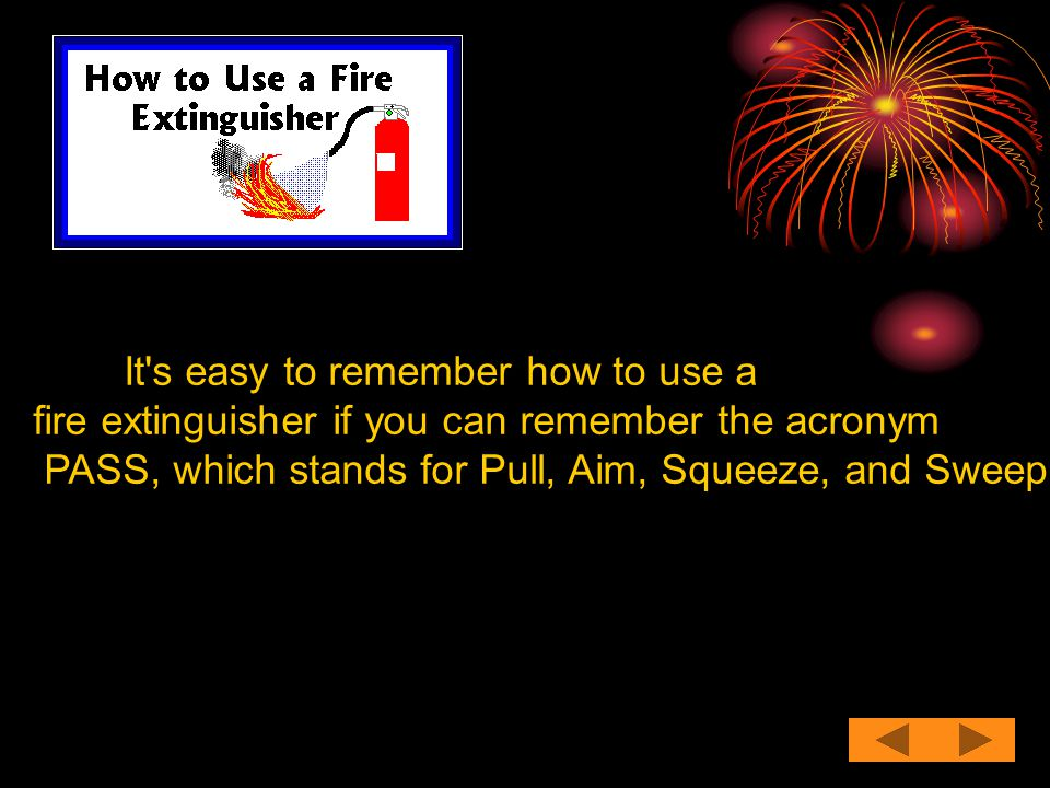 It's easy to remember how to use a fire extinguisher if you can remember the acronym PASS, which stands for Pull, Aim, Squeeze, and Sweep.