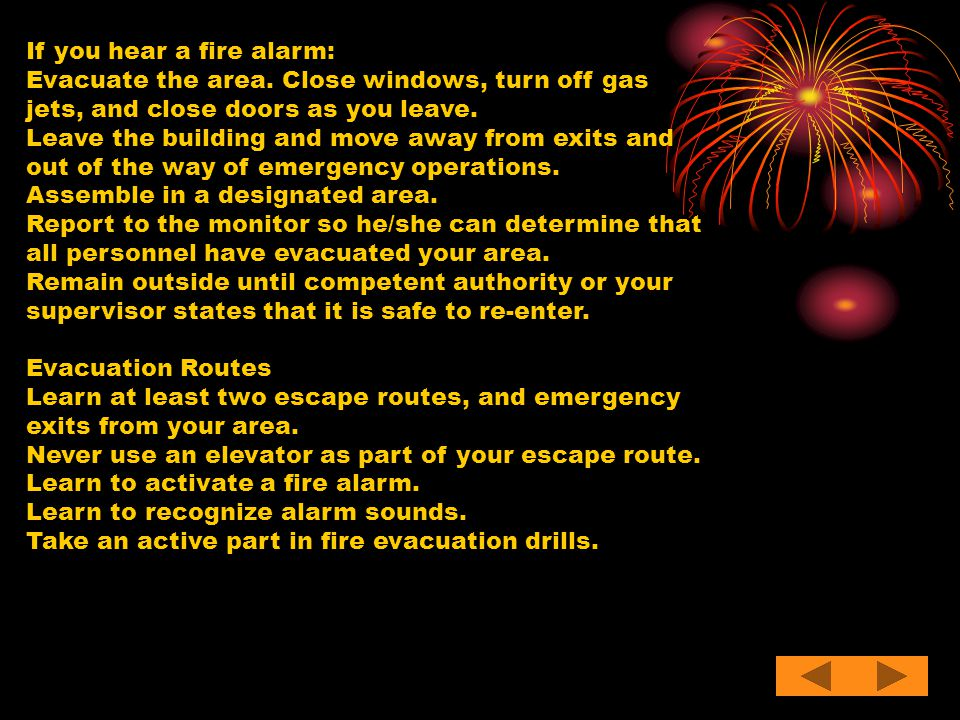 If you hear a fire alarm: Evacuate the area. Close windows, turn off gas jets, and close doors as you leave. Leave the building and move away from exi