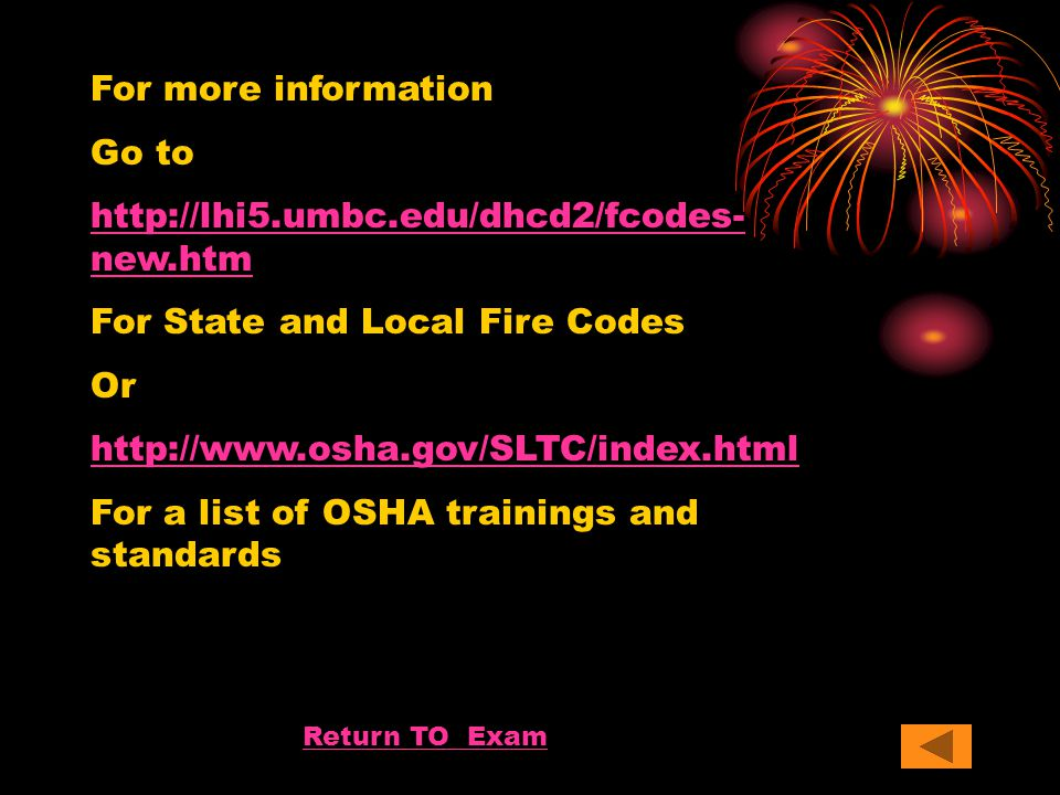 For more information Go to http://lhi5.umbc.edu/dhcd2/fcodes- new.htm For State and Local Fire Codes Or http://www.osha.gov/SLTC/index.html For a list