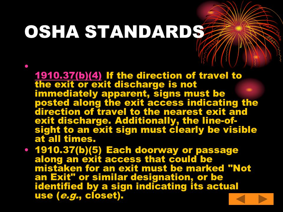OSHA STANDARDS 1910.37(b)(4) If the direction of travel to the exit or exit discharge is not immediately apparent, signs must be posted along the exit