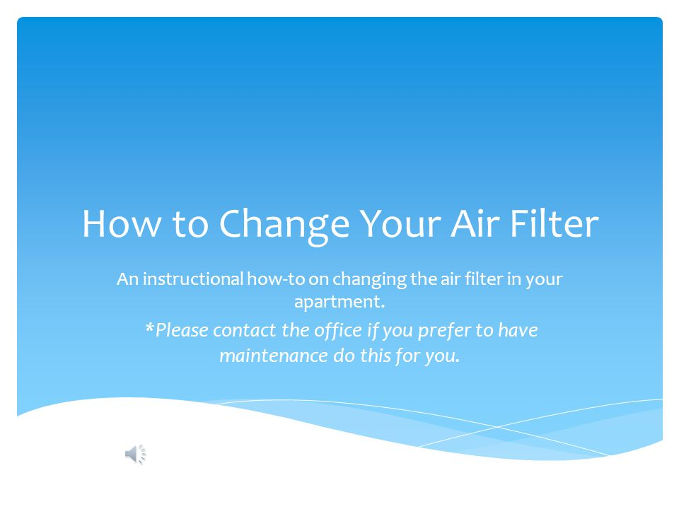 How to Change Your Air Filter An instructional how-to on changing the air filter in your apartment. *Please contact the office if you prefer to have m