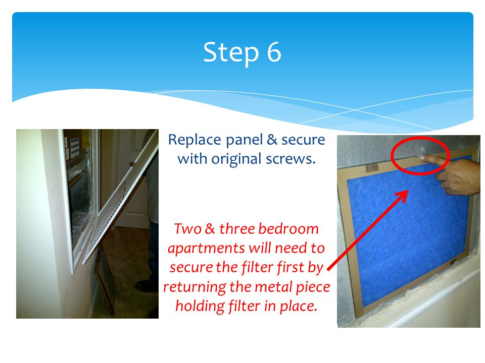 Step 6 Replace panel & secure with original screws. Two & three bedroom apartments will need to secure the filter first by returning the metal piece h