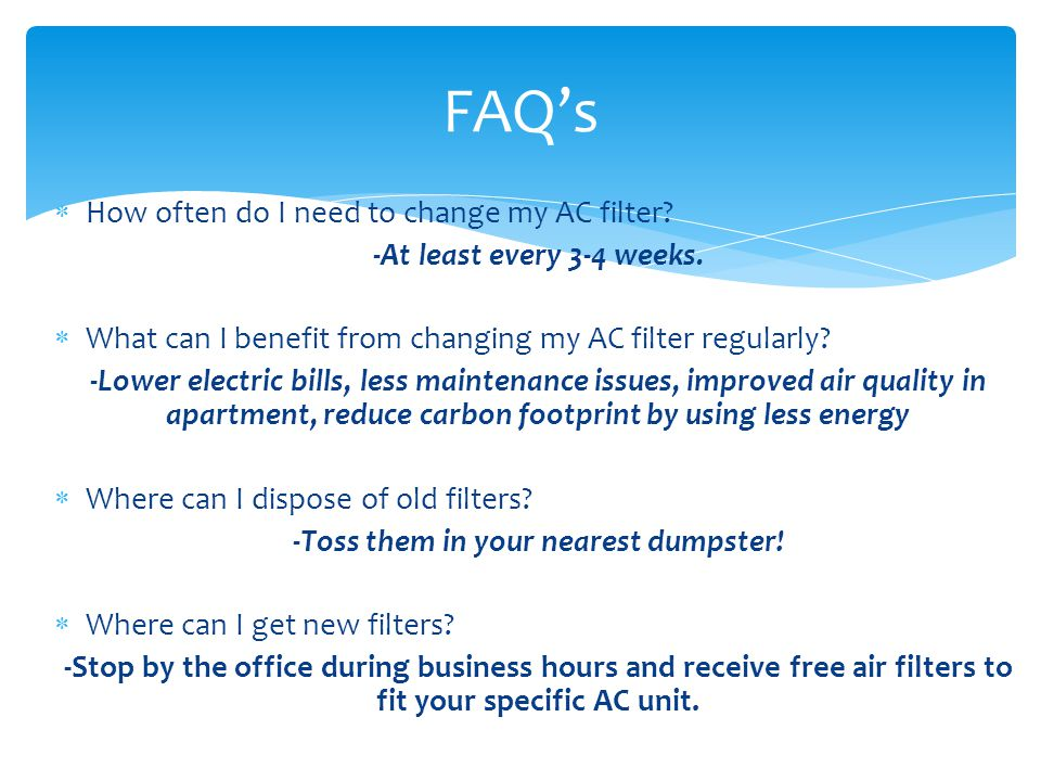 How often do I need to change my AC filter? -At least every 3-4 weeks. What can I benefit from changing my AC filter regularly? -Lower electric bills,