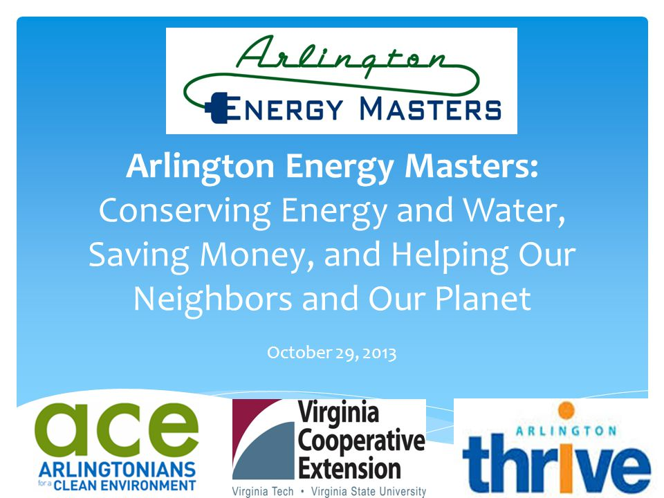 Arlington Energy Masters: Conserving Energy and Water, Saving Money, and Helping Our Neighbors and Our Planet October 29, 2013