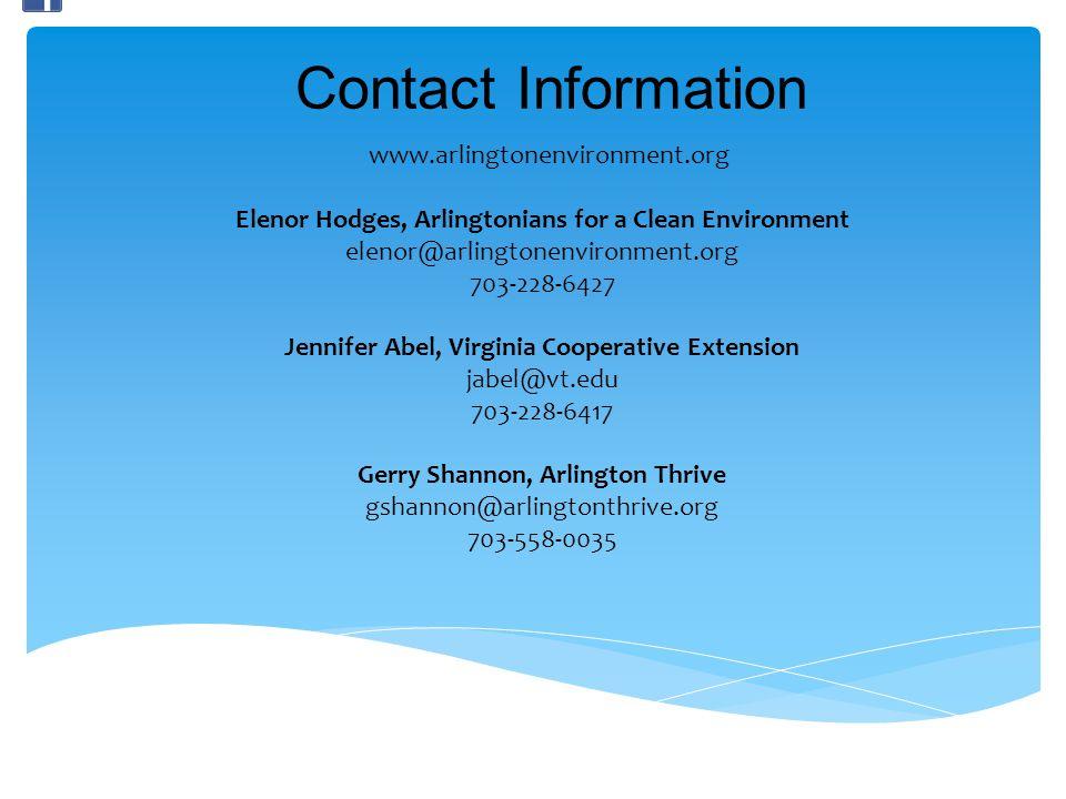 Contact Information www.arlingtonenvironment.org Elenor Hodges, Arlingtonians for a Clean Environment elenor@arlingtonenvironment.org 703-228-6427 Jennifer Abel, Virginia Cooperative Extension jabel@vt.edu 703-228-6417 Gerry Shannon, Arlington Thrive gshannon@arlingtonthrive.org 703-558-0035