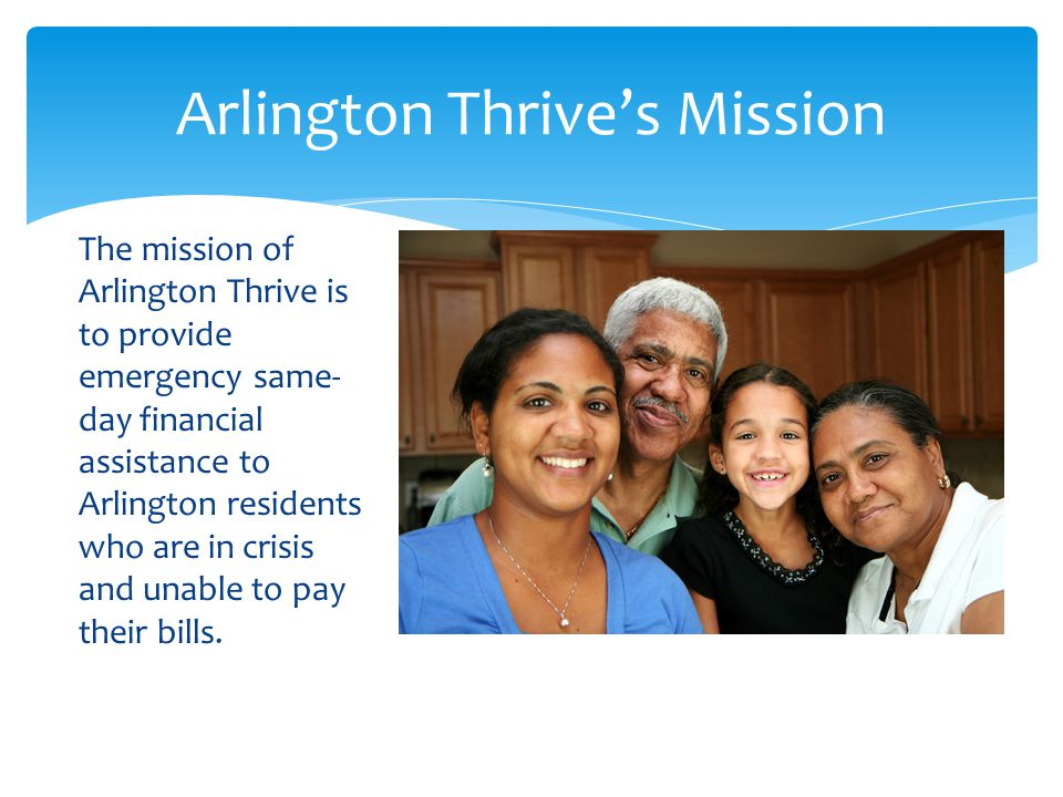 The mission of Arlington Thrive is to provide emergency same- day financial assistance to Arlington residents who are in crisis and unable to pay thei