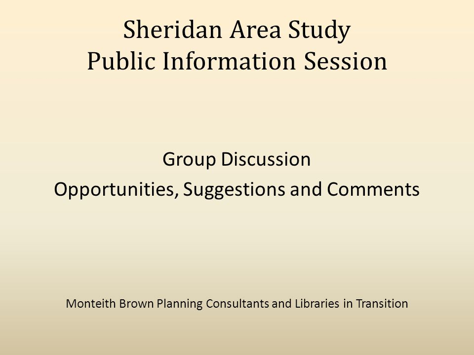 Sheridan Area Study Public Information Session Group Discussion Opportunities, Suggestions and Comments Monteith Brown Planning Consultants and Libraries in Transition