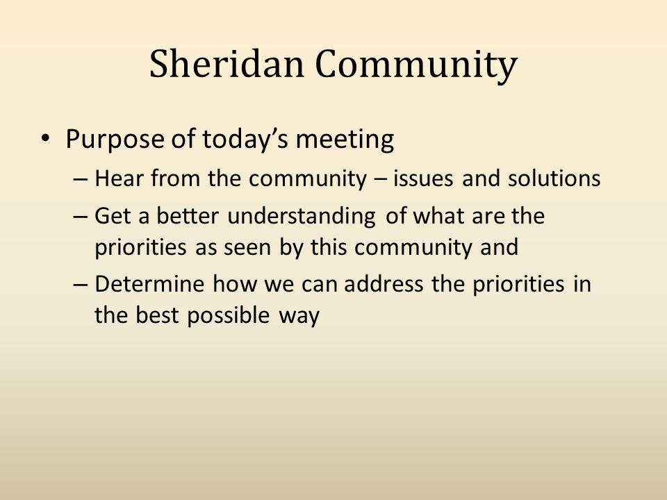 Sheridan Community Purpose of todays meeting – Hear from the community – issues and solutions – Get a better understanding of what are the priorities as seen by this community and – Determine how we can address the priorities in the best possible way