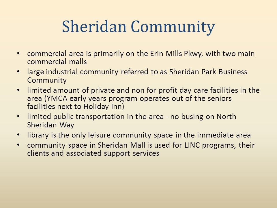 Sheridan Community commercial area is primarily on the Erin Mills Pkwy, with two main commercial malls large industrial community referred to as Sheridan Park Business Community limited amount of private and non for profit day care facilities in the area (YMCA early years program operates out of the seniors facilities next to Holiday Inn) limited public transportation in the area no busing on North Sheridan Way library is the only leisure community space in the immediate area community space in Sheridan Mall is used for LINC programs, their clients and associated support services