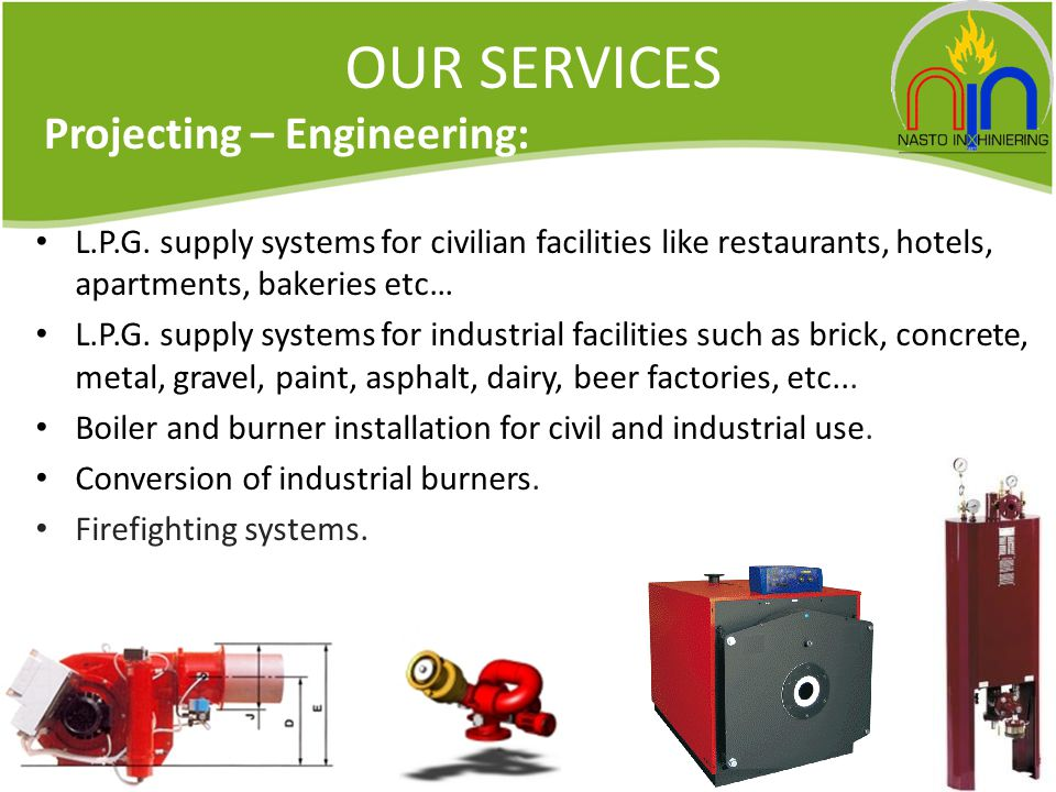 OUR SERVICES L.P.G. supply systems for civilian facilities like restaurants, hotels, apartments, bakeries etc… L.P.G. supply systems for industrial fa