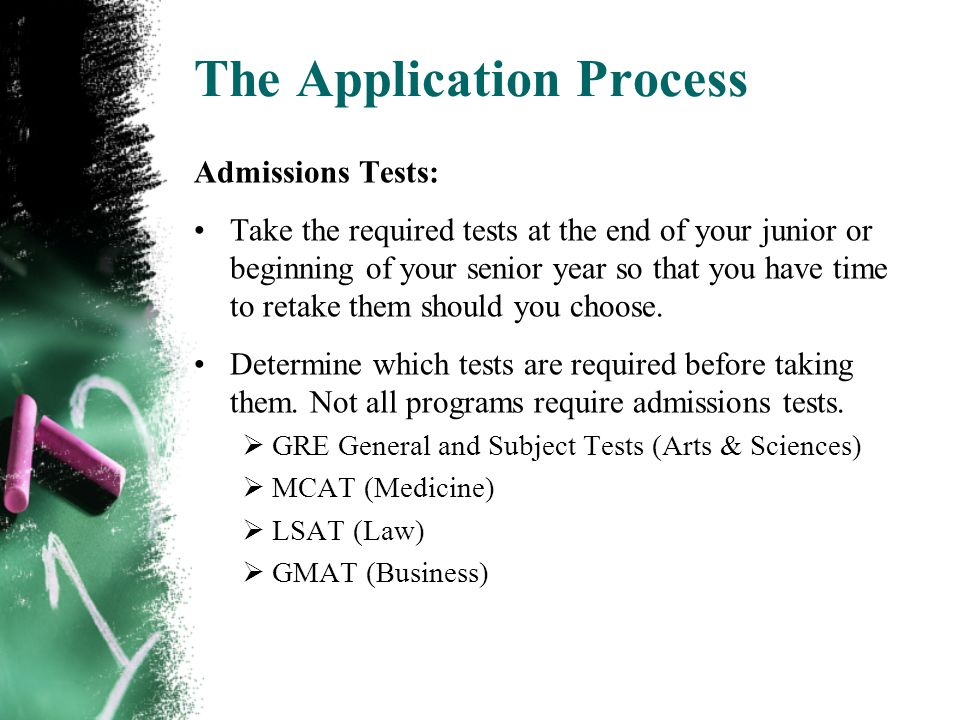 The Application Process Admissions Tests: Take the required tests at the end of your junior or beginning of your senior year so that you have time to retake them should you choose.