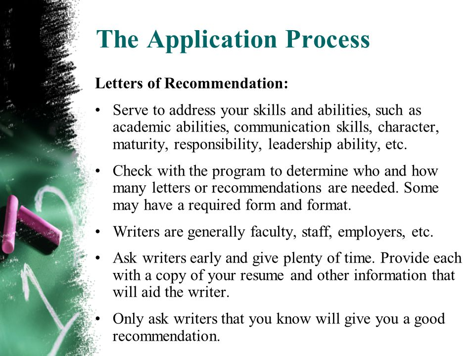 The Application Process Letters of Recommendation: Serve to address your skills and abilities, such as academic abilities, communication skills, character, maturity, responsibility, leadership ability, etc.