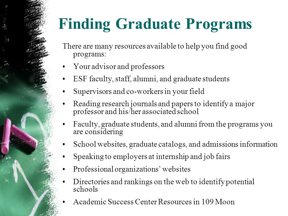 Finding Graduate Programs There are many resources available to help you find good programs: Your advisor and professors ESF faculty, staff, alumni, and graduate students Supervisors and co-workers in your field Reading research journals and papers to identify a major professor and his/her associated school Faculty, graduate students, and alumni from the programs you are considering School websites, graduate catalogs, and admissions information Speaking to employers at internship and job fairs Professional organizations websites Directories and rankings on the web to identify potential schools Academic Success Center Resources in 109 Moon