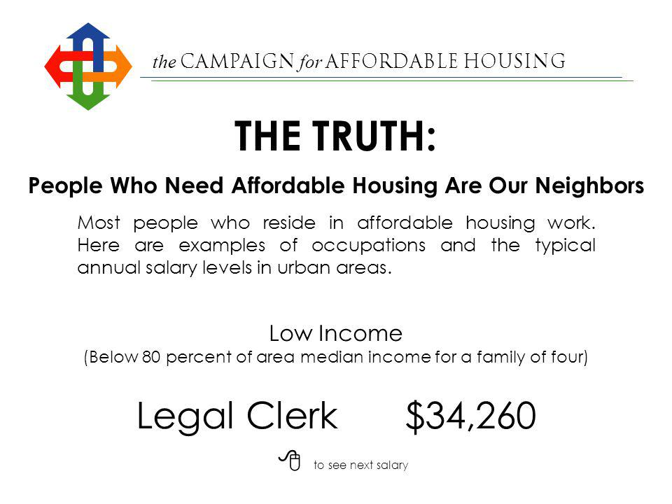the Campaign for Affordable Housing Deputy Sheriff$40,398 Low Income (Below 80 percent of area median income for a family of four) People Who Need Affordable Housing Are Our Neighbors Most people who reside in affordable housing work.