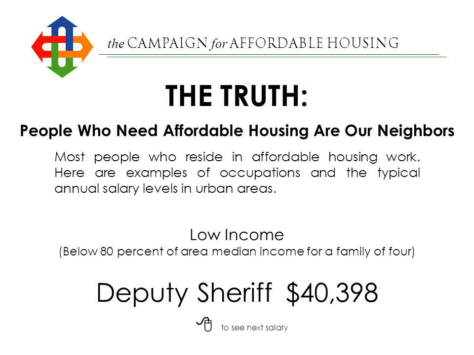 the Campaign for Affordable Housing Firefighter$43,506 Low Income (Below 80 percent of area median income for a family of four) People Who Need Affordable Housing Are Our Neighbors Most people who reside in affordable housing work.