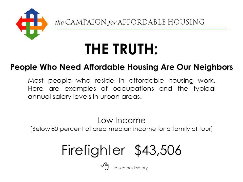 the Campaign for Affordable Housing Nurses Aide$11,500 Very Low Income (Below 50 percent of area median income for a family of four) People Who Need Affordable Housing Are Our Neighbors Most people who reside in affordable housing work.