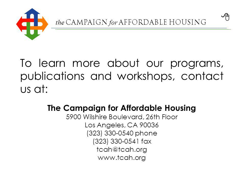the Campaign for Affordable Housing To learn more about our programs, publications and workshops, contact us at: The Campaign for Affordable Housing 5900 Wilshire Boulevard, 26th Floor Los Angeles, CA 90036 (323) 330-0540 phone (323) 330-0541 fax tcah@tcah.org www.tcah.org
