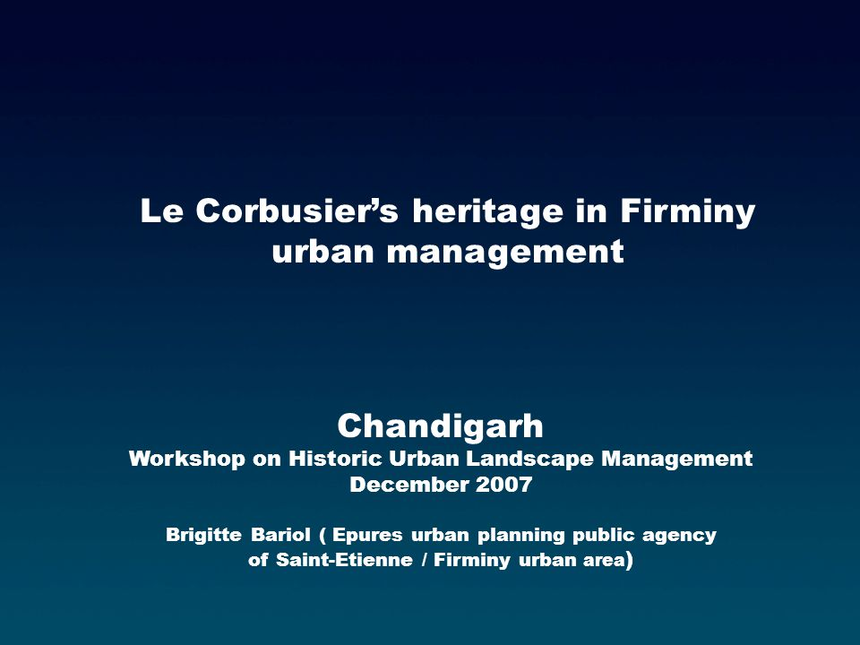 Chandigarh Workshop on Historic Urban Landscape Management December 2007 Brigitte Bariol ( Epures urban planning public agency of Saint-Etienne / Firminy urban area ) Le Corbusiers heritage in Firminy urban management