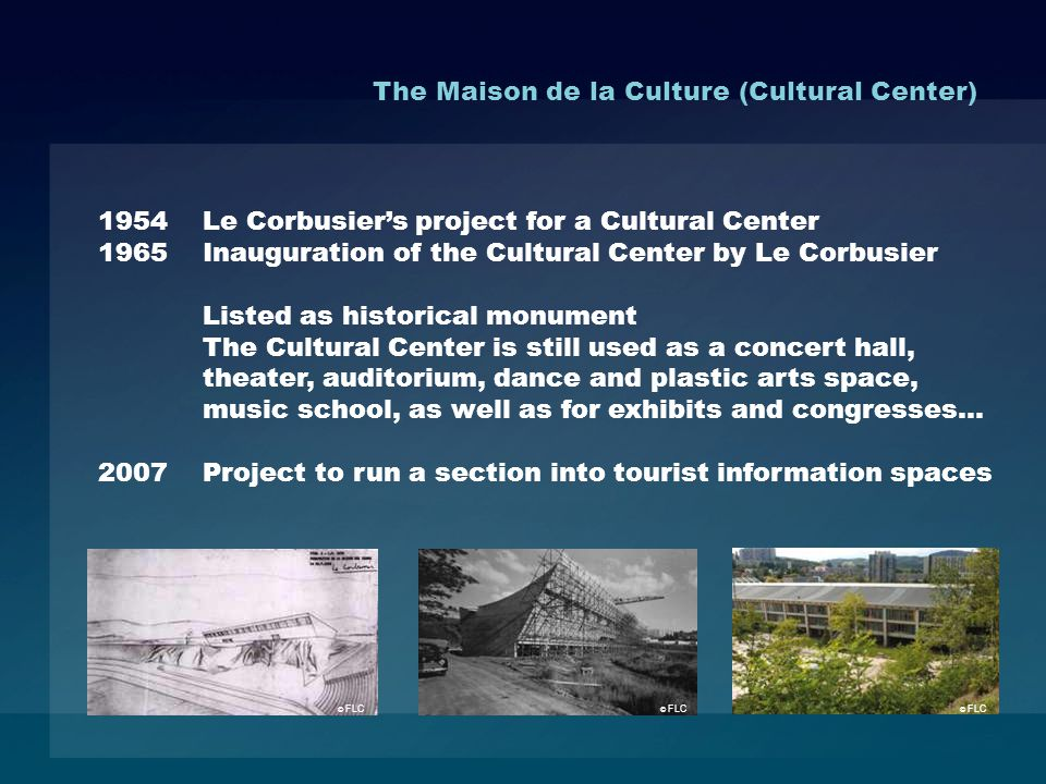 1954 Le Corbusiers project for a Cultural Center 1965 Inauguration of the Cultural Center by Le Corbusier Listed as historical monument The Cultural Center is still used as a concert hall, theater, auditorium, dance and plastic arts space, music school, as well as for exhibits and congresses… 2007 Project to run a section into tourist information spaces The Maison de la Culture (Cultural Center) © FLC