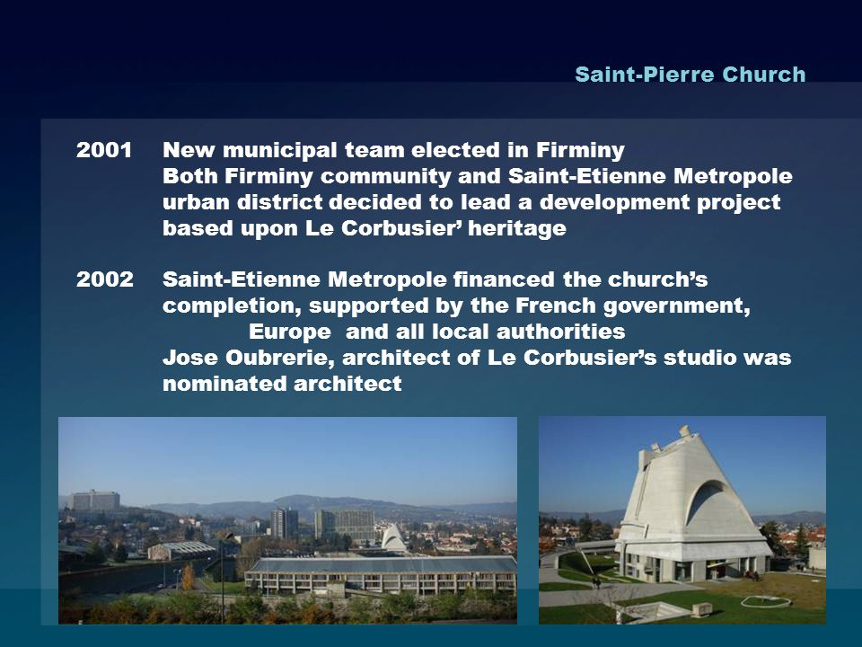 2001 New municipal team elected in Firminy Both Firminy community and Saint-Etienne Metropole urban district decided to lead a development project based upon Le Corbusier heritage 2002Saint-Etienne Metropole financed the churchs completion, supported by the French government, Europe and all local authorities Jose Oubrerie, architect of Le Corbusiers studio was nominated architect Saint-Pierre Church