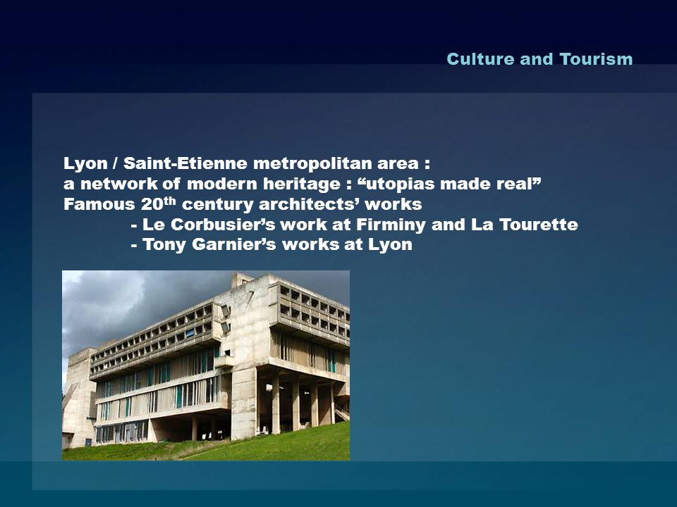 Lyon / Saint-Etienne metropolitan area : a network of modern heritage : utopias made real Famous 20 th century architects works - Le Corbusiers work at Firminy and La Tourette - Tony Garniers works at Lyon Culture and Tourism