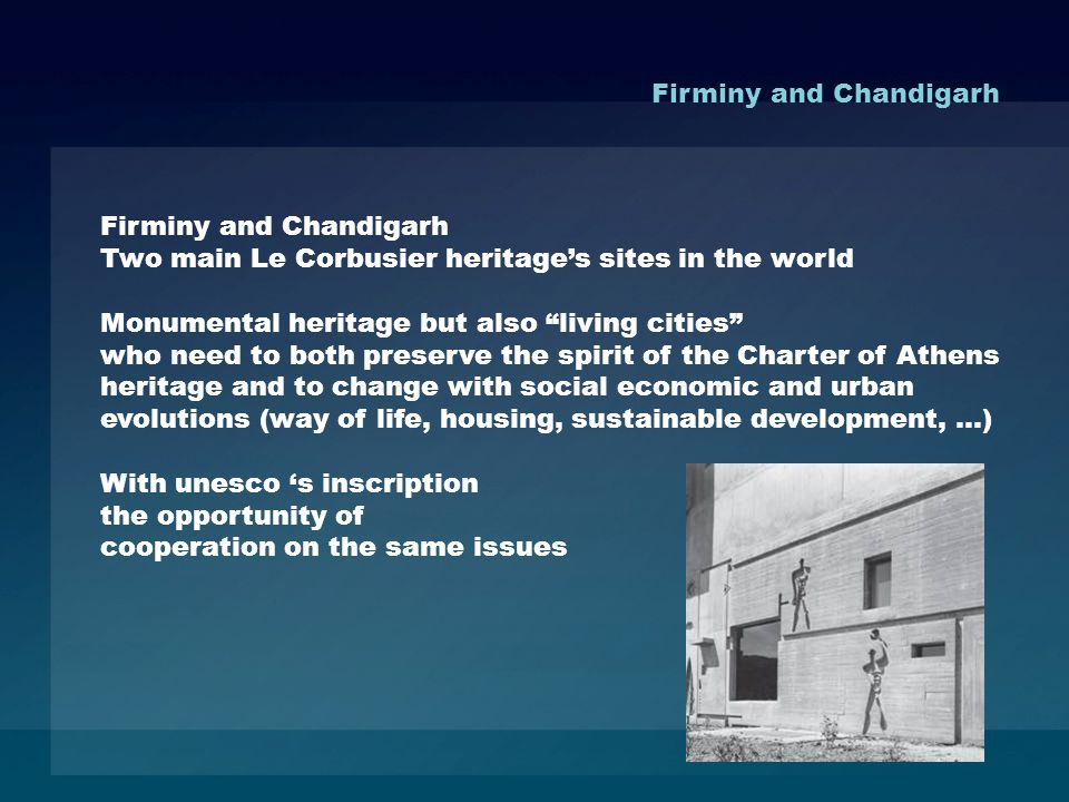 Firminy and Chandigarh Two main Le Corbusier heritages sites in the world Monumental heritage but also living cities who need to both preserve the spirit of the Charter of Athens heritage and to change with social economic and urban evolutions (way of life, housing, sustainable development, …) With unesco s inscription the opportunity of cooperation on the same issues Firminy and Chandigarh
