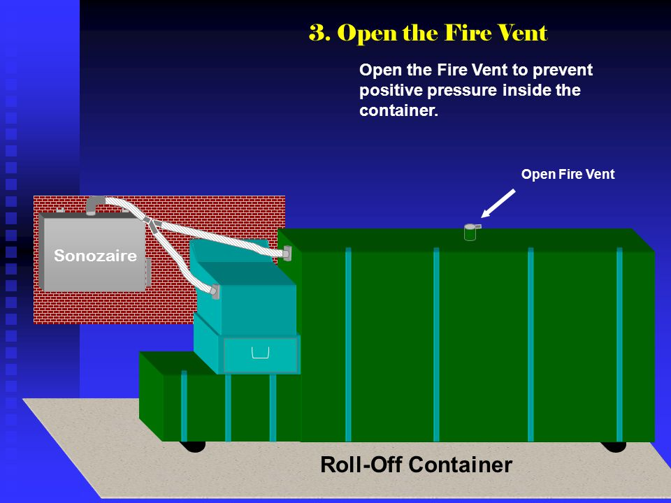 Sonozaire Open Fire Vent Open the Fire Vent to prevent positive pressure inside the container. 3. Open the Fire Vent Roll-Off Container