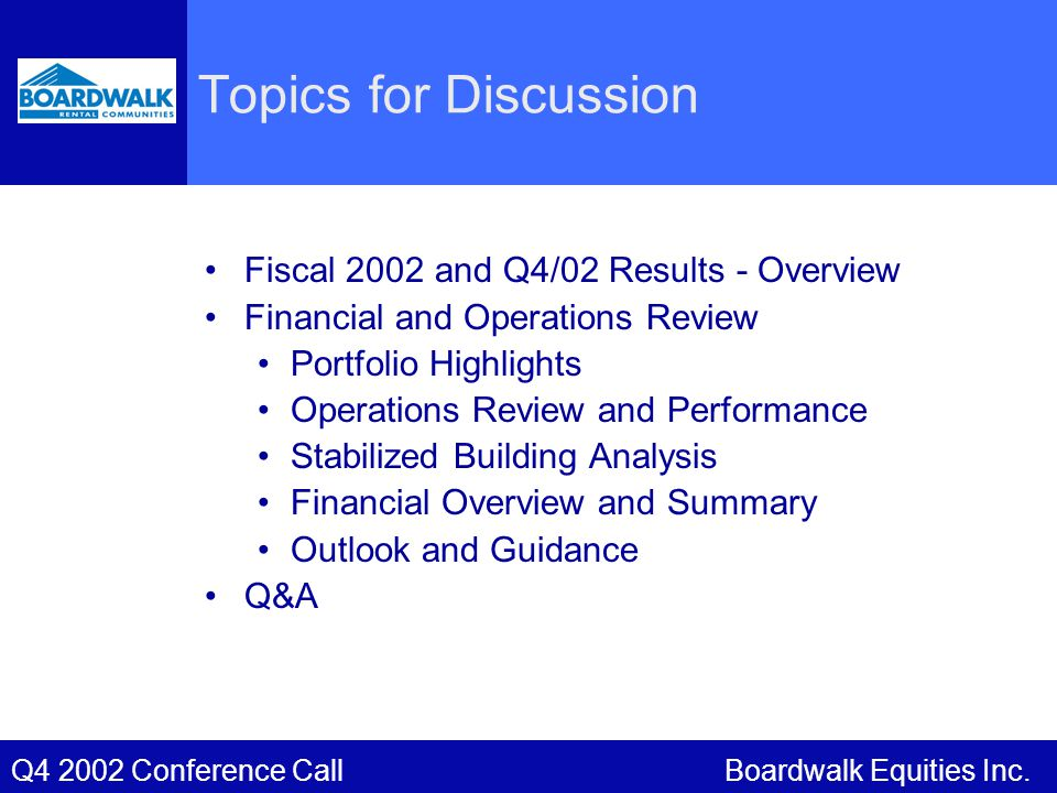Boardwalk Equities Inc.Q4 2002 Conference Call Topics for Discussion Fiscal 2002 and Q4/02 Results - Overview Financial and Operations Review Portfolio Highlights Operations Review and Performance Stabilized Building Analysis Financial Overview and Summary Outlook and Guidance Q&A