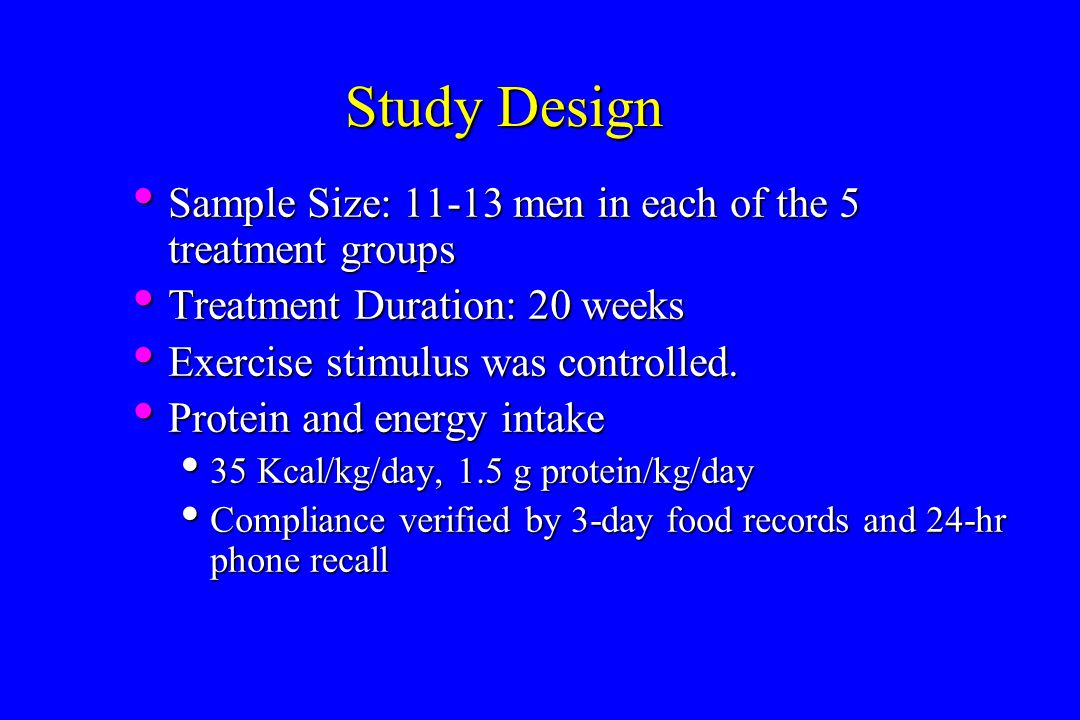 Study Design Sample Size: 11-13 men in each of the 5 treatment groups Sample Size: 11-13 men in each of the 5 treatment groups Treatment Duration: 20