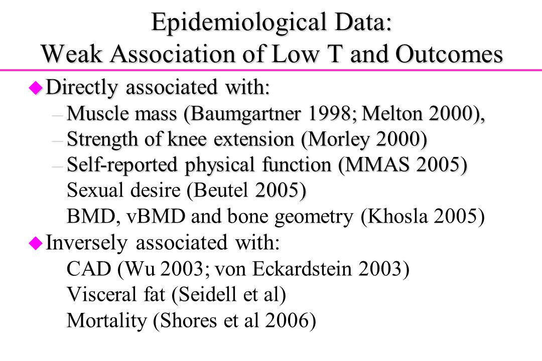 Epidemiological Data: Weak Association of Low T and Outcomes u Directly associated with: –Muscle mass (Baumgartner 1998; Melton 2000), –Strength of kn
