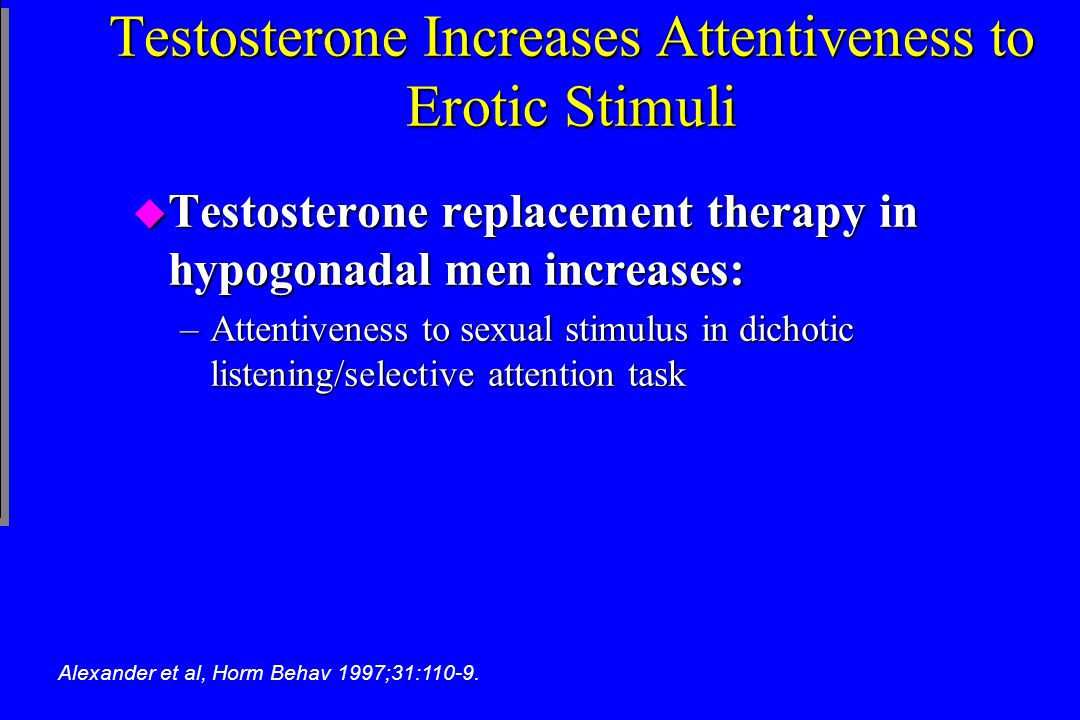 Testosterone Increases Attentiveness to Erotic Stimuli u Testosterone replacement therapy in hypogonadal men increases: –Attentiveness to sexual stimu