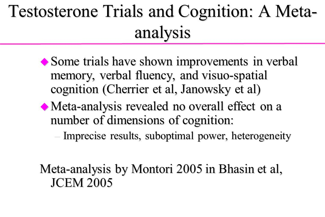 Testosterone Trials and Cognition: A Meta- analysis u Some trials have shown improvements in verbal memory, verbal fluency, and visuo-spatial cognitio