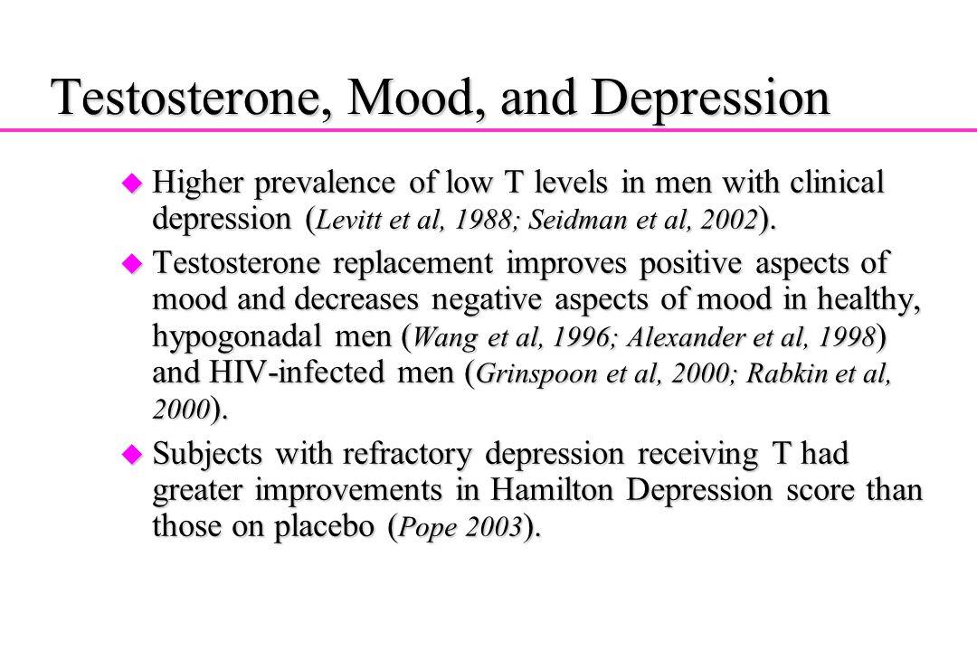 Testosterone, Mood, and Depression u Higher prevalence of low T levels in men with clinical depression ( Levitt et al, 1988; Seidman et al, 2002 ). u