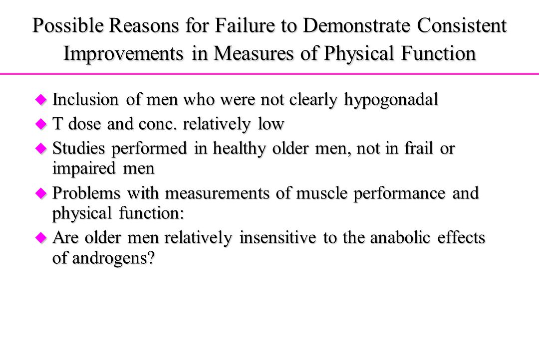 Possible Reasons for Failure to Demonstrate Consistent Improvements in Measures of Physical Function u Inclusion of men who were not clearly hypogonad