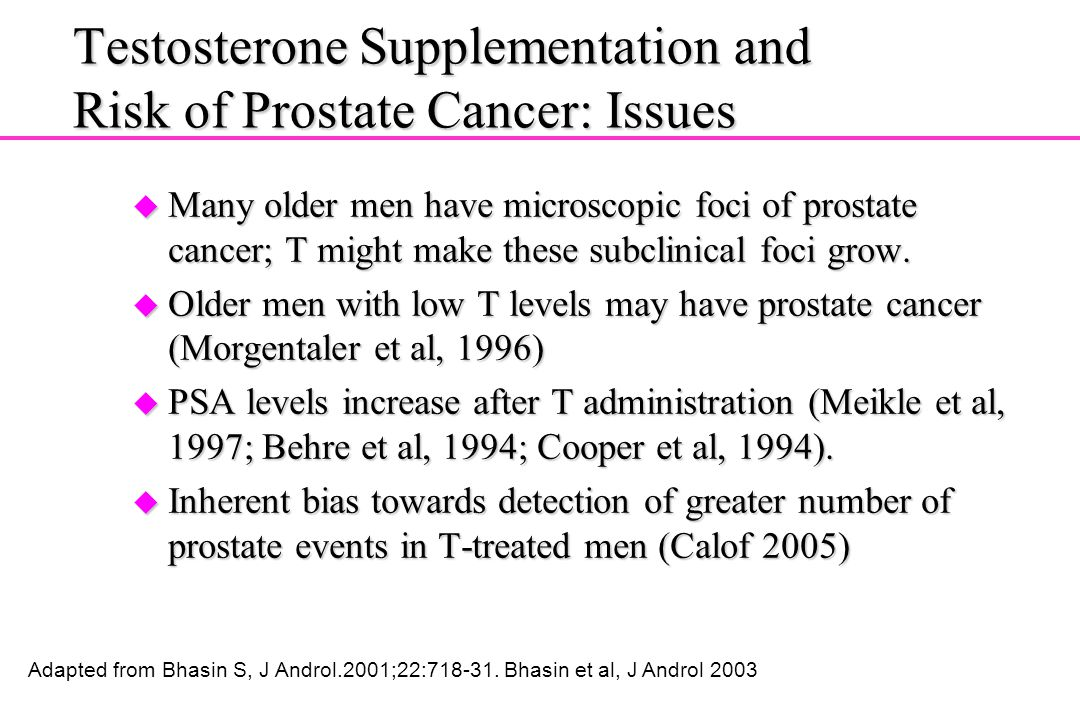 Testosterone Supplementation and Risk of Prostate Cancer: Issues u Many older men have microscopic foci of prostate cancer; T might make these subclin